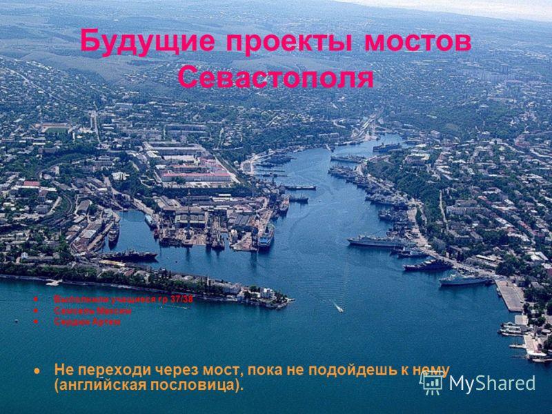 Будущие проекты мостов Севастополя Выполнили учащиеся гр 37/38 Самсель Максим Сердюк Артем Не переходи через мост, пока не подойдешь к нему (английская пословица).