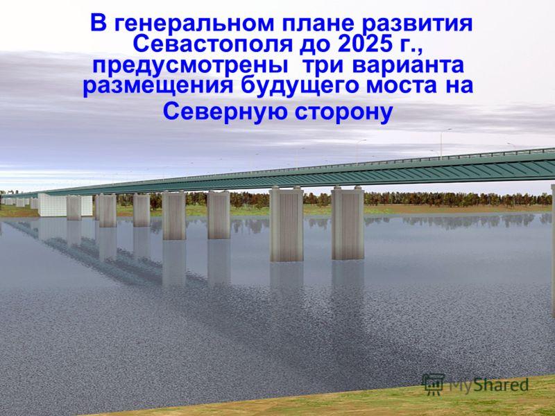 В генеральном плане развития Севастополя до 2025 г., предусмотрены три варианта размещения будущего моста на Северную сторону