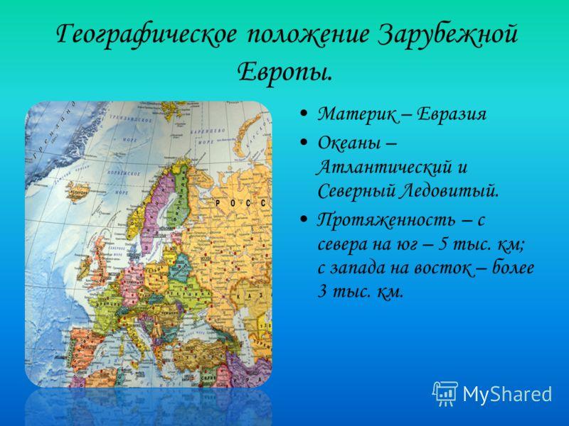 Географическое положение Зарубежной Европы. Материк – Евразия Океаны – Атлантический и Северный Ледовитый. Протяженность – с севера на юг – 5 тыс. км; с запада на восток – более 3 тыс. км.