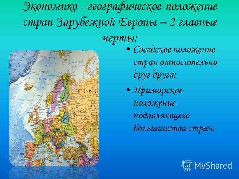 Экономико - географическое положение стран Зарубежной Европы – 2 главные черты: Соседское положение стран относительно друг друга; Приморское положение подавляющего большинства стран.