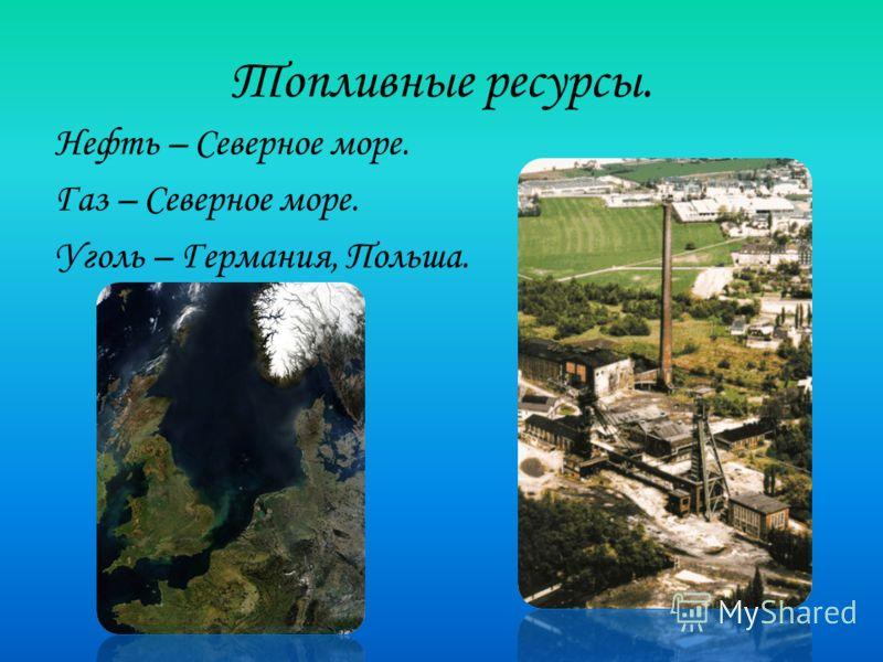 Топливные ресурсы. Нефть – Северное море. Газ – Северное море. Уголь – Германия, Польша.