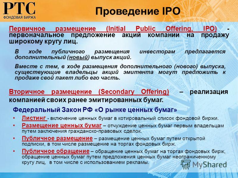 Первичное размещение (Initial Public Offering, IPO) - первоначальное предложение акций компании на продажу широкому кругу лиц. Проведение IPO В ходе публичного размещения инвесторам предлагается дополнительный (новый) выпуск акций. Вместе с тем, в хо