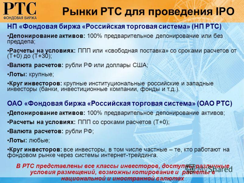 Рынки РТС для проведения IPO НП «Фондовая биржа «Российская торговая система» (НП РТС) Депонирование активов: 100% предварительное депонирование или без преддепа; Расчеты на условиях: ППП или «свободная поставка» со сроками расчетов от (Т+0) до (Т+30