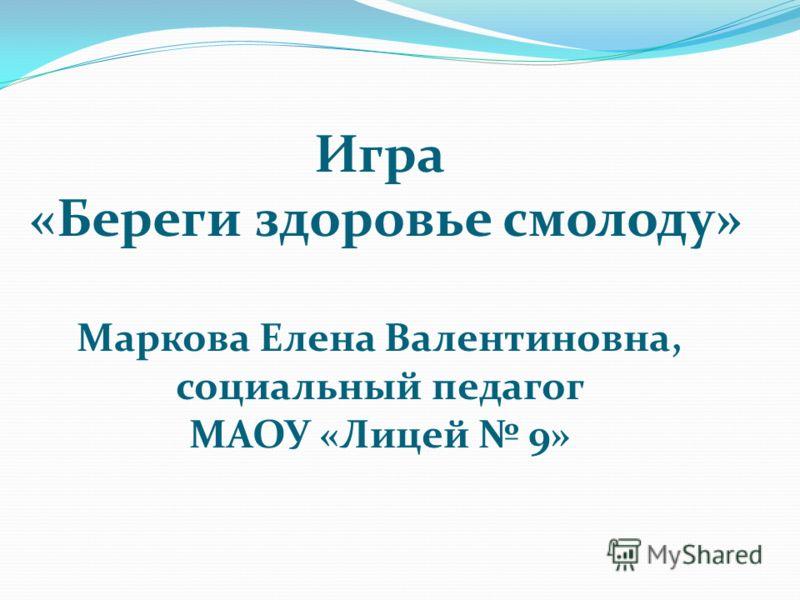 Игра «Береги здоровье смолоду» Маркова Елена Валентиновна, социальный педагог МАОУ «Лицей 9»