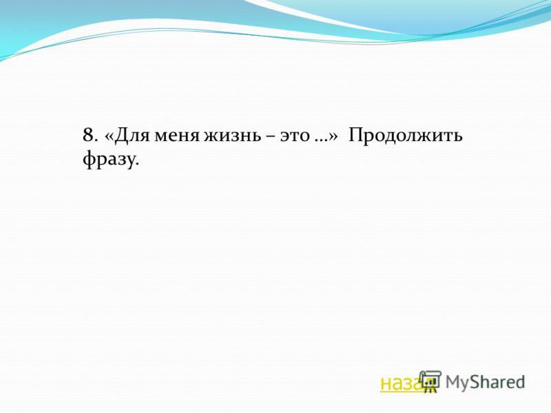 8. «Для меня жизнь – это …» Продолжить фразу. назад