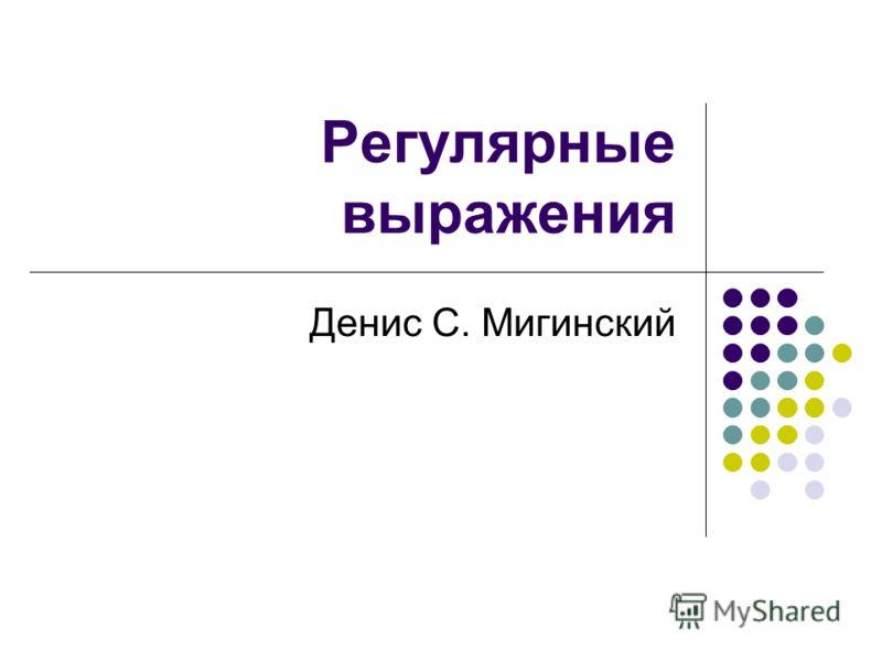 Регулярные выражения Денис С. Мигинский