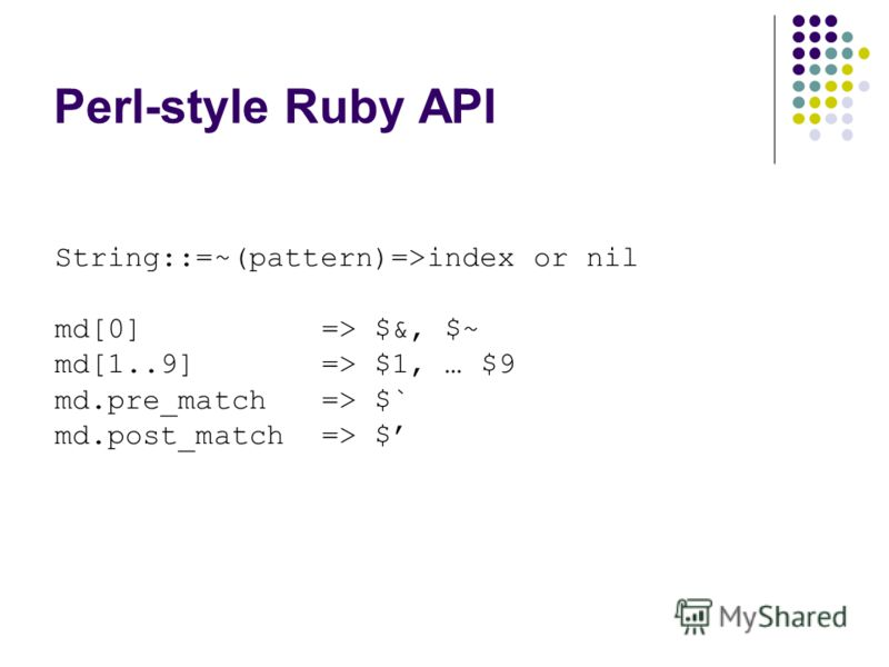 Perl-style Ruby API String::=~(pattern)=>index or nil md[0]=> $&, $~ md[1..9] => $1, … $9 md.pre_match => $` md.post_match => $