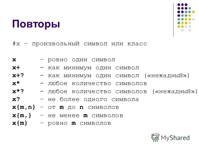 Повторы #x – произвольный символ или класс х – ровно один символ x+ - как минимум один символ x+? - как минимум один символ («нежадный») x* - любое количество символов x*? - любое количество символов («нежадный») x? – не более одного символа x{m,n} –