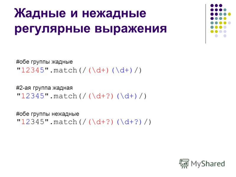 Жадные и нежадные регулярные выражения #обе группы жадные 12345.match(/(\d+)(\d+)/) #2-ая группа жадная 12345.match(/(\d+?)(\d+)/) #обе группы нежадные 12345.match(/(\d+?)(\d+?)/)