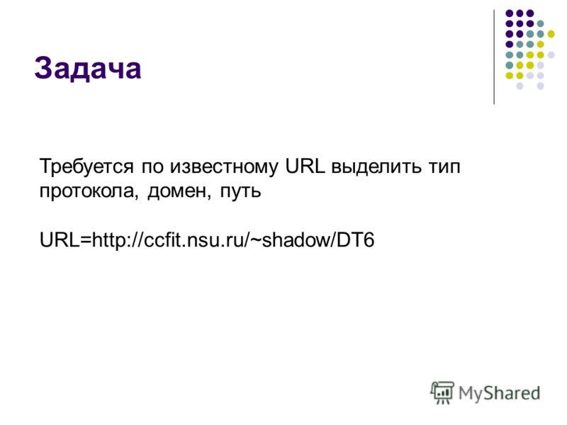 Задача Требуется по известному URL выделить тип протокола, домен, путь URL=http://ccfit.nsu.ru/~shadow/DT6