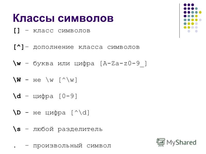 Классы символов [] – класс символов [^]– дополнение класса символов \w – буква или цифра [A-Za-z0-9_] \W - не \w [^\w] \d – цифра [0-9] \D - не цифра [^\d] \s – любой разделитель. – произвольный символ