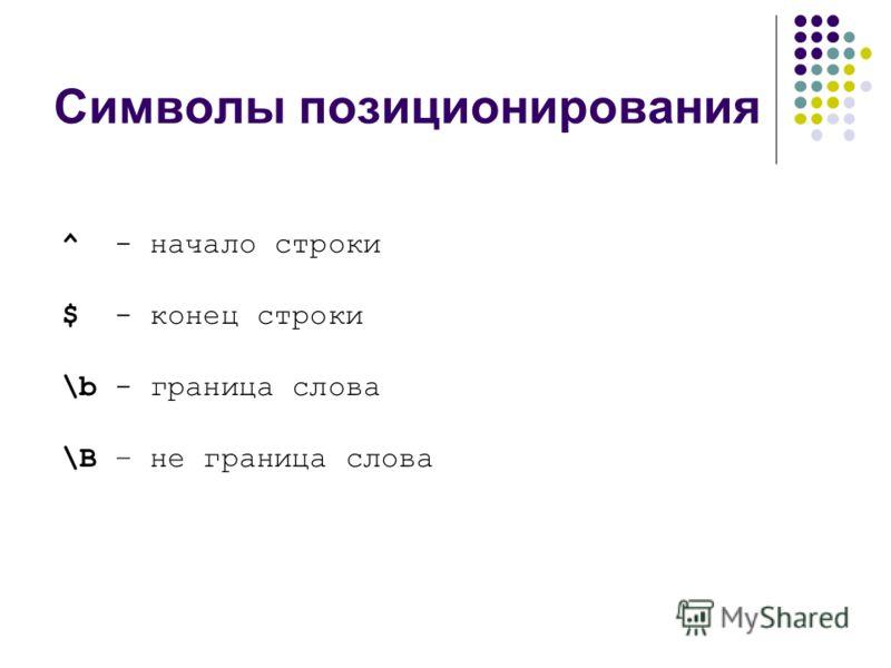 Символы позиционирования ^ - начало строки $ - конец строки \b - граница слова \B – не граница слова