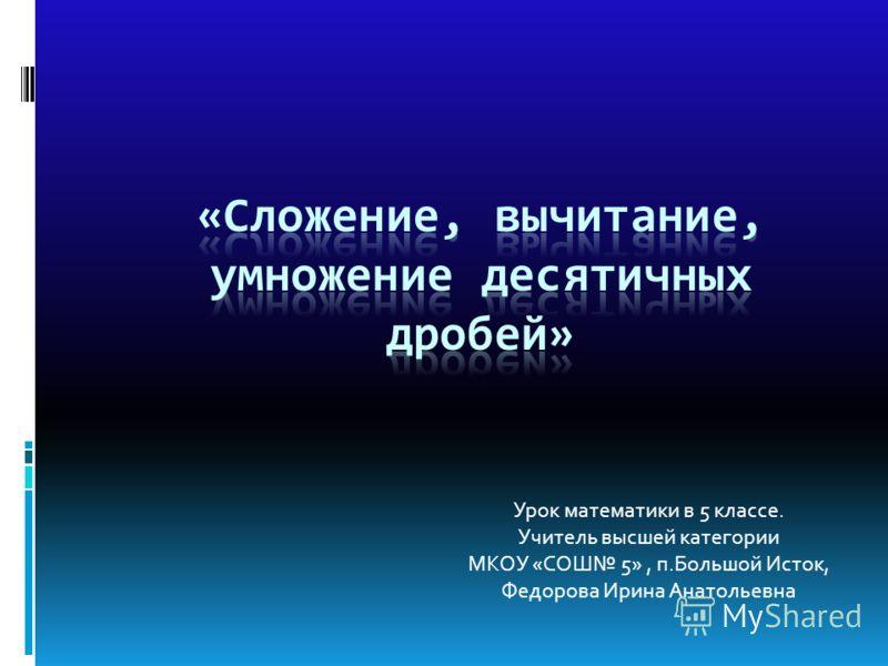 Урок математики в 5 классе. Учитель высшей категории МКОУ «СОШ 5», п.Большой Исток, Федорова Ирина Анатольевна