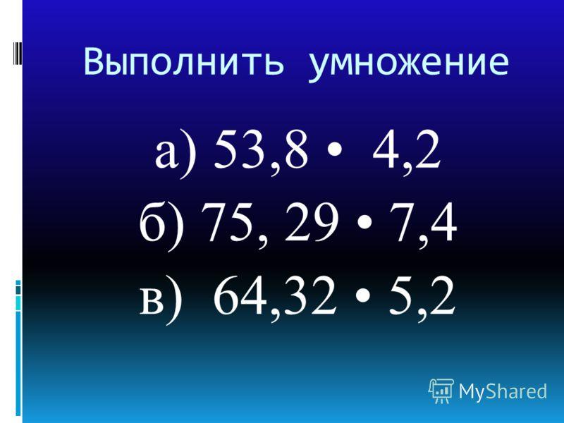Выполнить умножение а) 53,8 4,2 б) 75, 29 7,4 в) 64,32 5,2