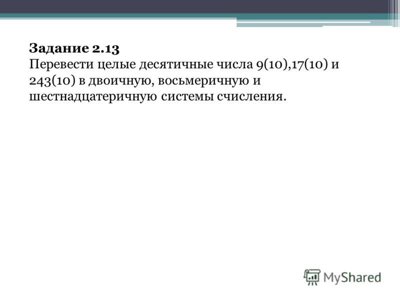 Задание 2.13 Перевести целые десятичные числа 9(10),17(10) и 243(10) в двоичную, восьмеричную и шестнадцатеричную системы счисления.