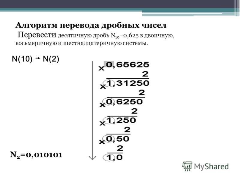 Алгоритм перевода дробных чисел Перевести десятичную дробь N 10 =0,625 в двоичную, восьмеричную и шестнадцатеричную системы. N(10) N(2) N 2 =0,010101