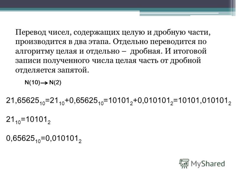 Перевод чисел, содержащих целую и дробную части, производится в два этапа. Отдельно переводится по алгоритму целая и отдельно – дробная. И итоговой записи полученного числа целая часть от дробной отделяется запятой. N(10) N(2) 21,65625 10 =21 10 +0,6
