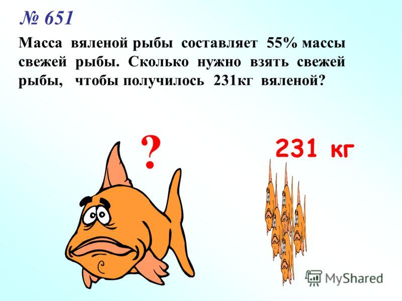 651 Масса вяленой рыбы составляет 55% массы свежей рыбы. Сколько нужно взять свежей рыбы, чтобы получилось 231кг вяленой? ? 231 кг