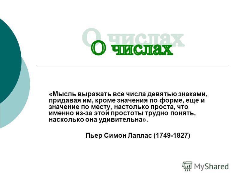 «Мысль выражать все числа девятью знаками, придавая им, кроме значения по форме, еще и значение по месту, настолько проста, что именно из-за этой простоты трудно понять, насколько она удивительна». Пьер Симон Лаплас (1749-1827)