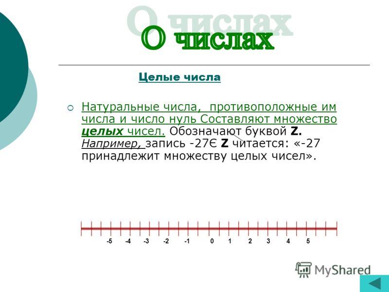 Целые числа Натуральные числа, противоположные им числа и число нуль Составляют множество целых чисел. Обозначают буквой Z. Например, запись -27Є Z читается: «-27 принадлежит множеству целых чисел». -5 -4 -3 -2 -1 0 1 2 3 4 5