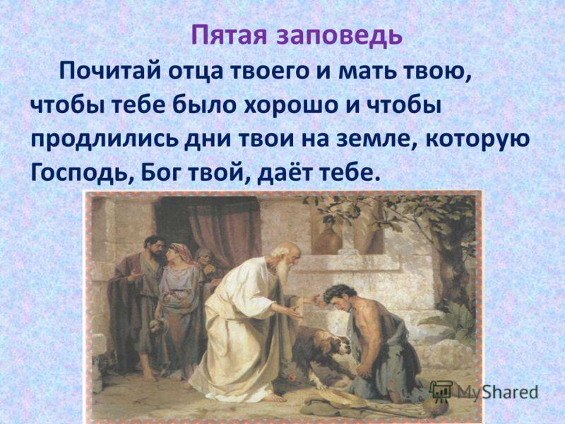 Пятая заповедь Почитай отца твоего и мать твою, чтобы тебе было хорошо и чтобы продлились дни твои на земле, которую Господь, Бог твой, даёт тебе.