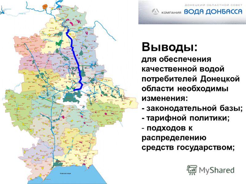 Выводы: для обеспечения качественной водой потребителей Донецкой области необходимы изменения: - законодательной базы; - тарифной политики; - подходов к распределению средств государством;