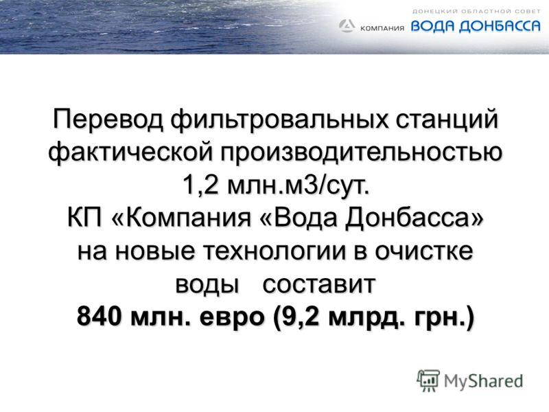 Перевод фильтровальных станций фактической производительностью 1,2 млн.м3/сут. КП «Компания «Вода Донбасса» на новые технологии в очистке воды составит 840 млн. евро (9,2 млрд. грн.)