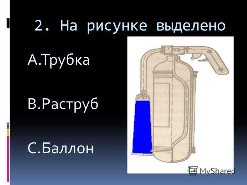 2. На рисунке выделено A.Трубка B.Раструб C.Баллон