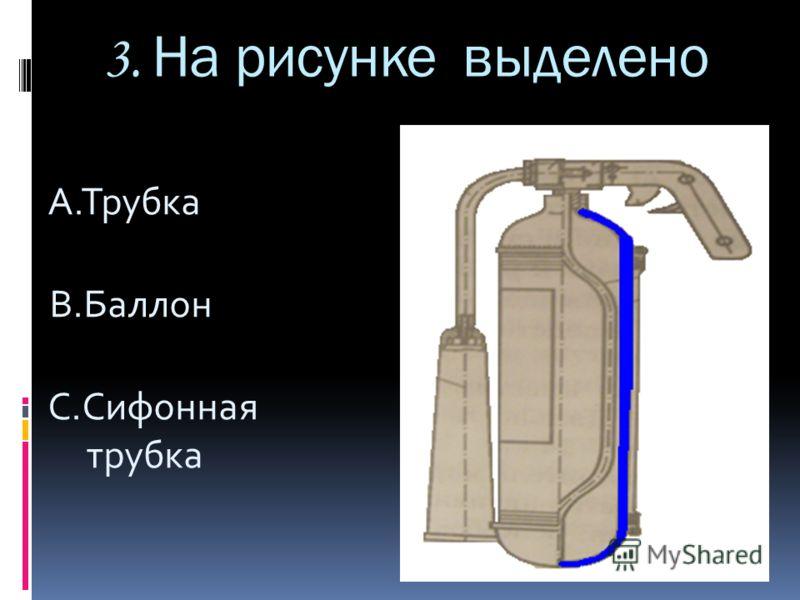 3. На рисунке выделено A.Трубка B.Баллон C.Сифонная трубка