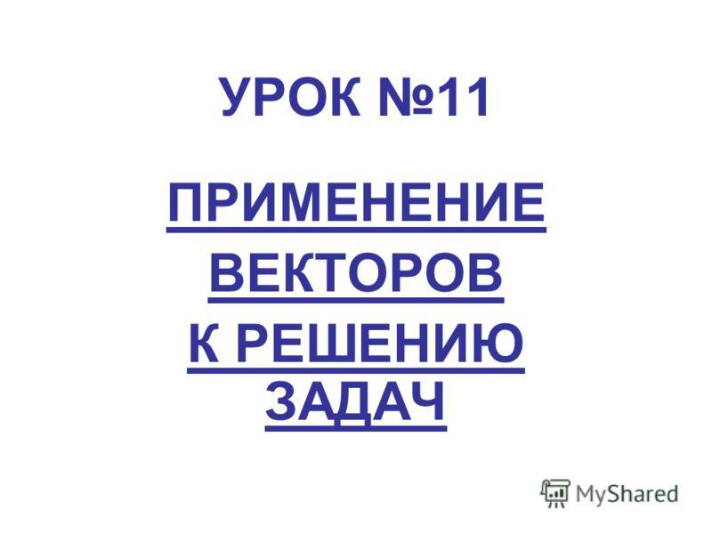 УРОК 11 ПРИМЕНЕНИЕ ВЕКТОРОВ К РЕШЕНИЮ ЗАДАЧ