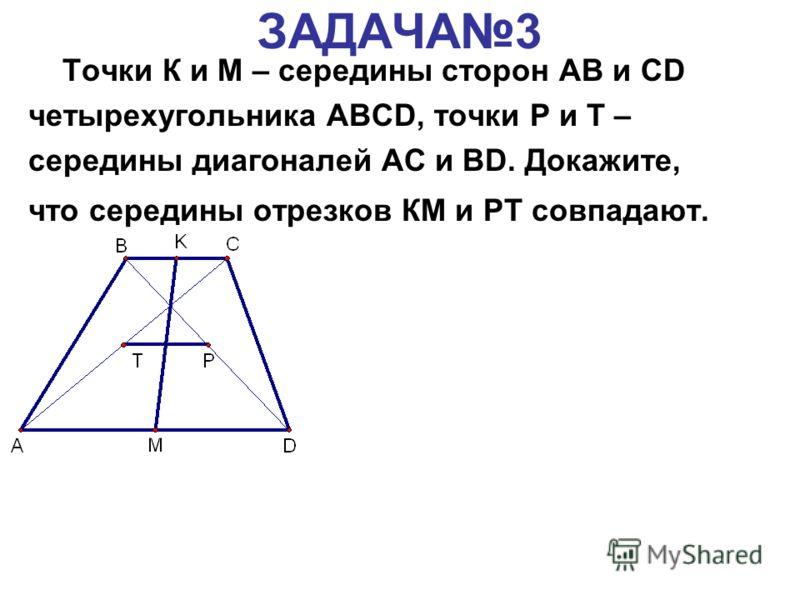 ЗАДАЧА3 Точки К и М – середины сторон АВ и CD четырехугольника ABCD, точки Р и Т – середины диагоналей AC и BD. Докажите, что середины отрезков КМ и РТ совпадают.