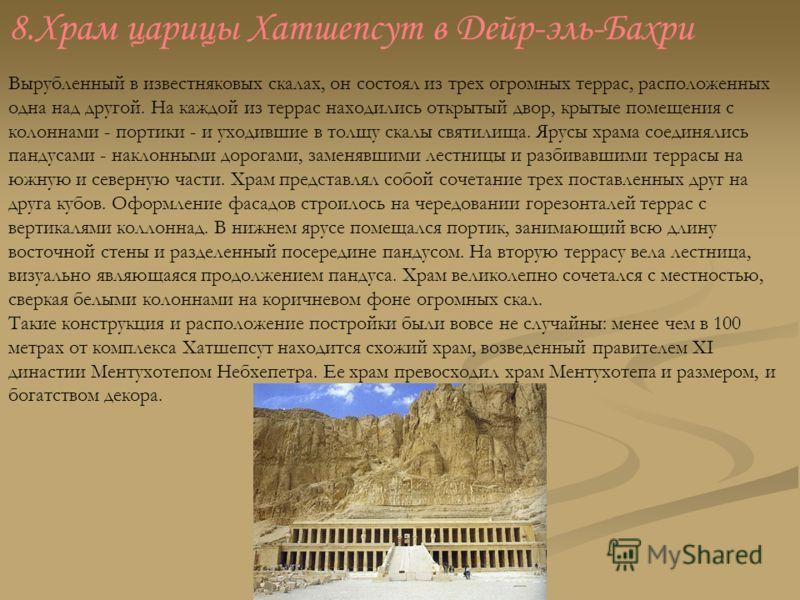 8.Храм царицы Хатшепсут в Дейр-эль-Бахри Вырубленный в известняковых скалах, он состоял из трех огромных террас, расположенных одна над другой. На каждой из террас находились открытый двор, крытые помещения с колоннами - портики - и уходившие в толщу