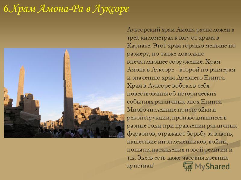 6.Храм Амона-Ра в Луксоре Луксорский храм Амона расположен в трех километрах к югу от храма в Карнаке. Этот храм гораздо меньше по размеру, но также довольно впечатляющее сооружение. Храм Амона в Луксоре - второй по размерам и значению храм Древнего