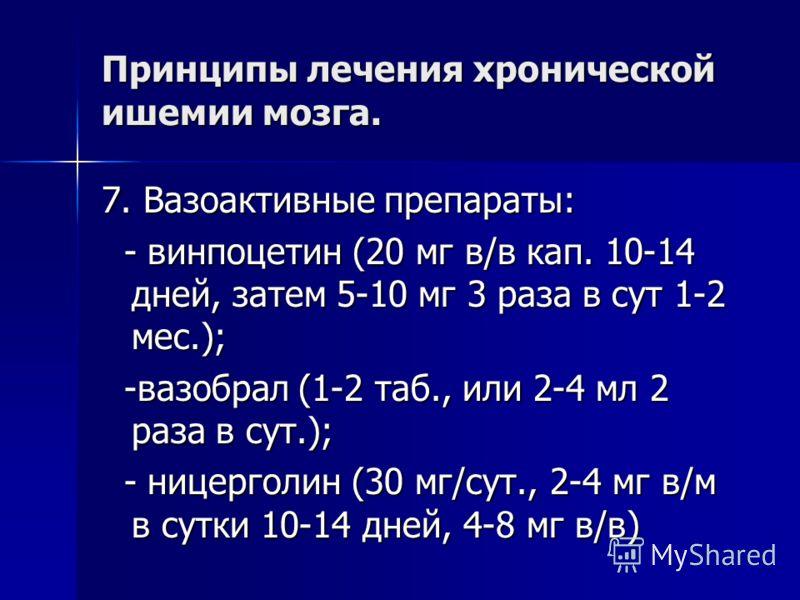 Принципы лечения хронической ишемии мозга. 7. Вазоактивные препараты: - винпоцетин (20 мг в/в кап. 10-14 дней, затем 5-10 мг 3 раза в сут 1-2 мес.); - винпоцетин (20 мг в/в кап. 10-14 дней, затем 5-10 мг 3 раза в сут 1-2 мес.); -вазобрал (1-2 таб., и