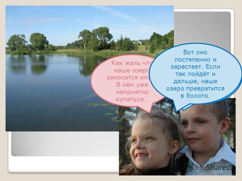 Как жаль что наше озеро заносится илом! В нём уже неприятно купаться… Ты права. Похоже разрушители в озере не справляются со своей работой. Вот оно постепенно и зарастает. Если так пойдёт и дальше, наше озеро превратится в болото.