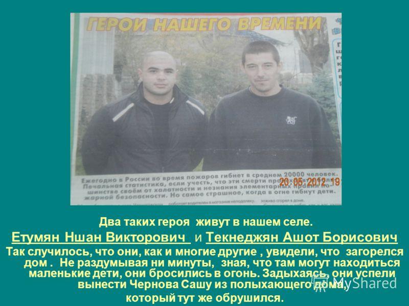 Два таких героя живут в нашем селе. Етумян Ншан Викторович и Текнеджян Ашот Борисович Так случилось, что они, как и многие другие, увидели, что загорелся дом. Не раздумывая ни минуты, зная, что там могут находиться маленькие дети, они бросились в ого