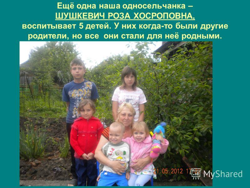 Ещё одна наша односельчанка – ШУШКЕВИЧ РОЗА ХОСРОПОВНА, воспитывает 5 детей. У них когда-то были другие родители, но все они стали для неё родными.