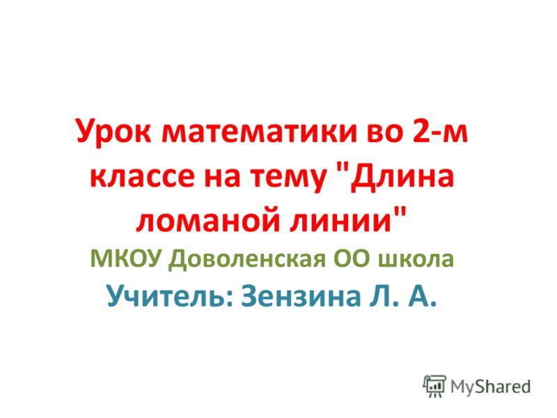 Урок математики во 2-м классе на тему Длина ломаной линии МКОУ Доволенская ОО школа Учитель: Зензина Л. А.