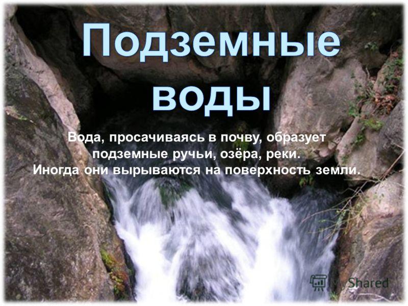 Вода, просачиваясь в почву, образует подземные ручьи, озёра, реки. Иногда они вырываются на поверхность земли.