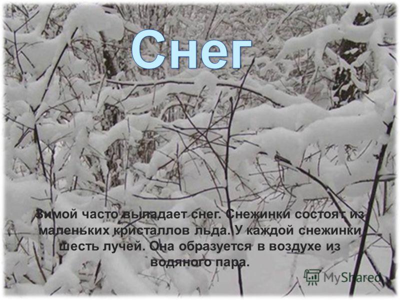 Зимой часто выпадает снег. Снежинки состоят из маленьких кристаллов льда. У каждой снежинки шесть лучей. Она образуется в воздухе из водяного пара.