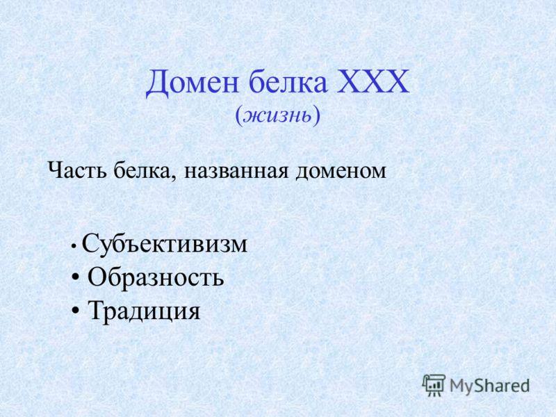 Домен белка XXX (жизнь) Часть белка, названная доменом Субъективизм Образность Традиция