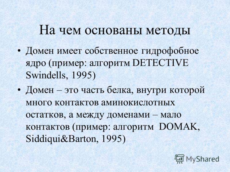 На чем основаны методы Домен имеет собственное гидрофобное ядро (пример: алгоритм DETECTIVE Swindells, 1995) Домен – это часть белка, внутри которой много контактов аминокислотных остатков, а между доменами – мало контактов (пример: алгоритм DOMAK, S