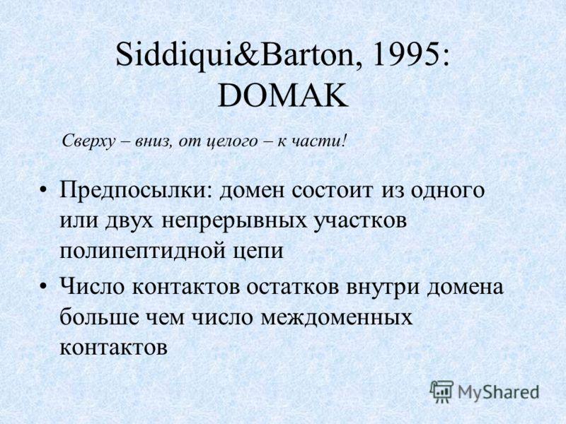 Siddiqui&Barton, 1995: DOMAK Предпосылки: домен состоит из одного или двух непрерывных участков полипептидной цепи Число контактов остатков внутри домена больше чем число междоменных контактов Сверху – вниз, от целого – к части!