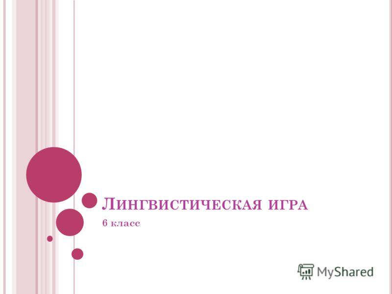 Л ИНГВИСТИЧЕСКАЯ ИГРА 6 класс
