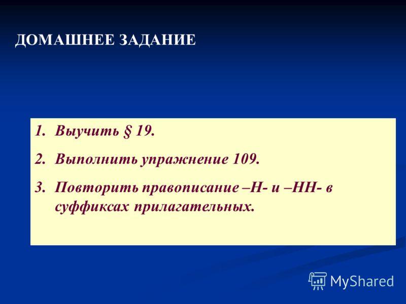 ДОМАШНЕЕ ЗАДАНИЕ 1.Выучить § 19. 2.Выполнить упражнение 109. 3.Повторить правописание –Н- и –НН- в суффиксах прилагательных.
