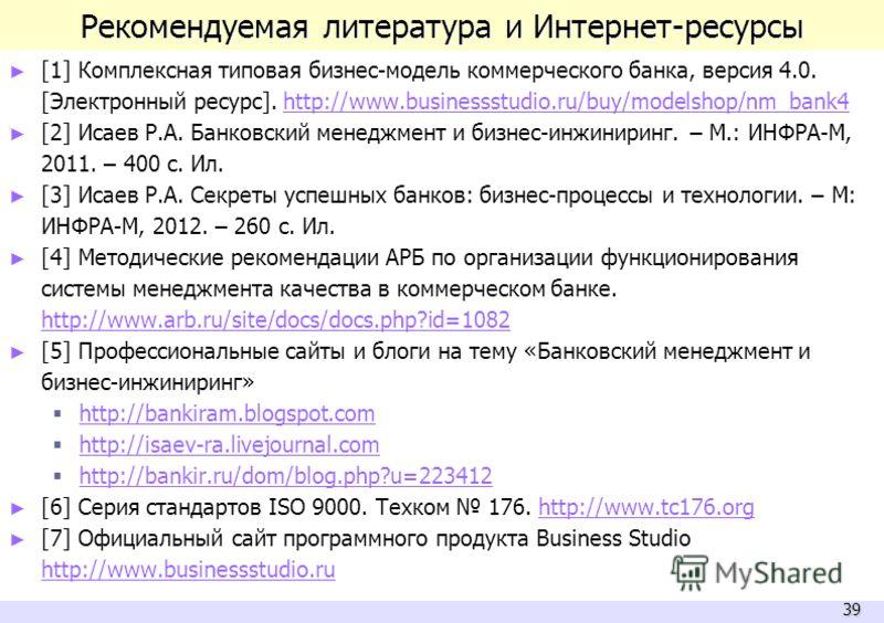39 Рекомендуемая литература и Интернет-ресурсы [1] Комплексная типовая бизнес-модель коммерческого банка, версия 4.0. [Электронный ресурс]. http://www.businessstudio.ru/buy/modelshop/nm_bank4http://www.businessstudio.ru/buy/modelshop/nm_bank4 [2] Иса