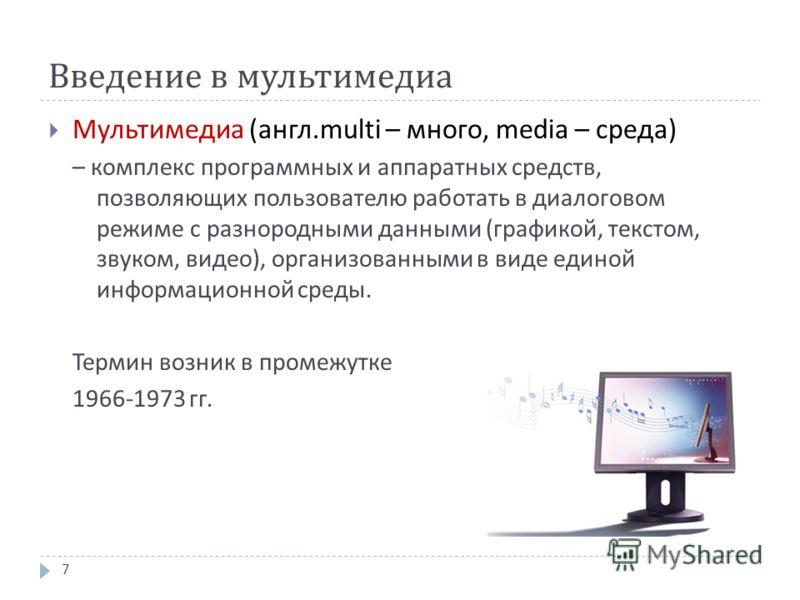 Введение в мультимедиа Мультимедиа ( англ. multi – много, media – среда ) – комплекс программных и аппаратных средств, позволяющих пользователю работать в диалоговом режиме с разнородными данными ( графикой, текстом, звуком, видео ), организованными