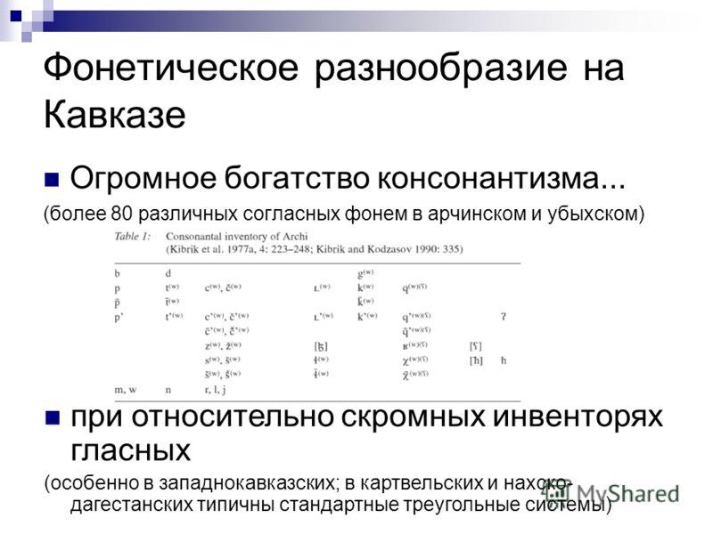 Фонетическое разнообразие на Кавказе Огромное богатство консонантизма... (более 80 различных согласных фонем в арчинском и убыхском) при относительно скромных инвенторях гласных (особенно в западнокавказских; в картвельских и нахско- дагестанских тип