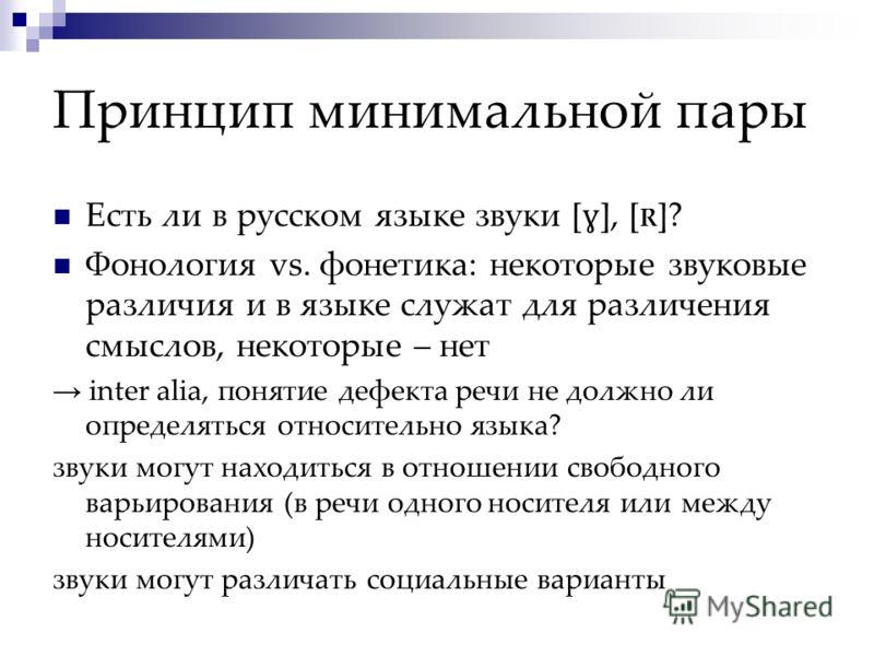 Принцип минимальной пары Есть ли в русском языке звуки [ ɣ ], [ R ]? Фонология vs. фонетика: некоторые звуковые различия и в языке служат для различения смыслов, некоторые – нет inter alia, понятие дефекта речи не должно ли определяться относительно