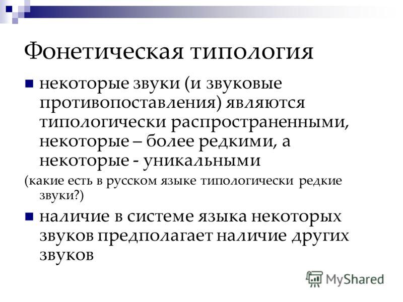 Фонетическая типология некоторые звуки (и звуковые противопоставления) являются типологически распространенными, некоторые – более редкими, а некоторые - уникальными (какие есть в русском языке типологически редкие звуки?) наличие в системе языка нек